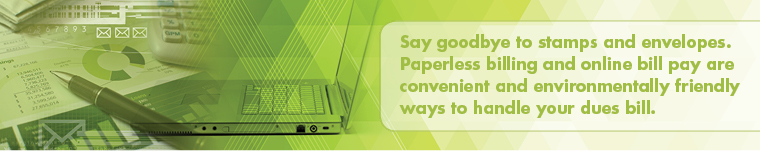 Say goodbye to stamps and envelopes. Paperless billing and online bill pay are convenient and environmentally friendly ways to handle your dues bill.