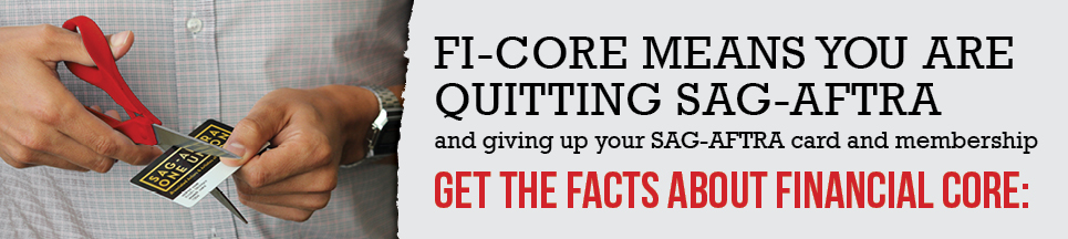 FI-CORE MEANS YOU ARE QUITTING SAG-AFTRA AND GIVING UP YOU SAG-AFTRA CARD AND MEMBERSHIP. GET THE FACTS ABOUT FINANCIAL CORE: