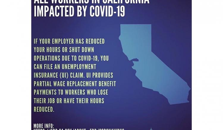 """ALL WORKERS IN CALIFORNIA IMPACTED Y COVID-19. IF YOUR EMPLOYER HAS REDUCED YOUR HOURS OR SHUT DOWN OPERATIONS DUE TO COVID-19, YOU CAN FILE AN UNEMPLOYMENT INSURANCE (UI) CLIAM. UI PROVIDES PARTIAL WAGE REPLACEMENT BENEFIT PAYMENTS TO WORKERS WHO LOSE T"
