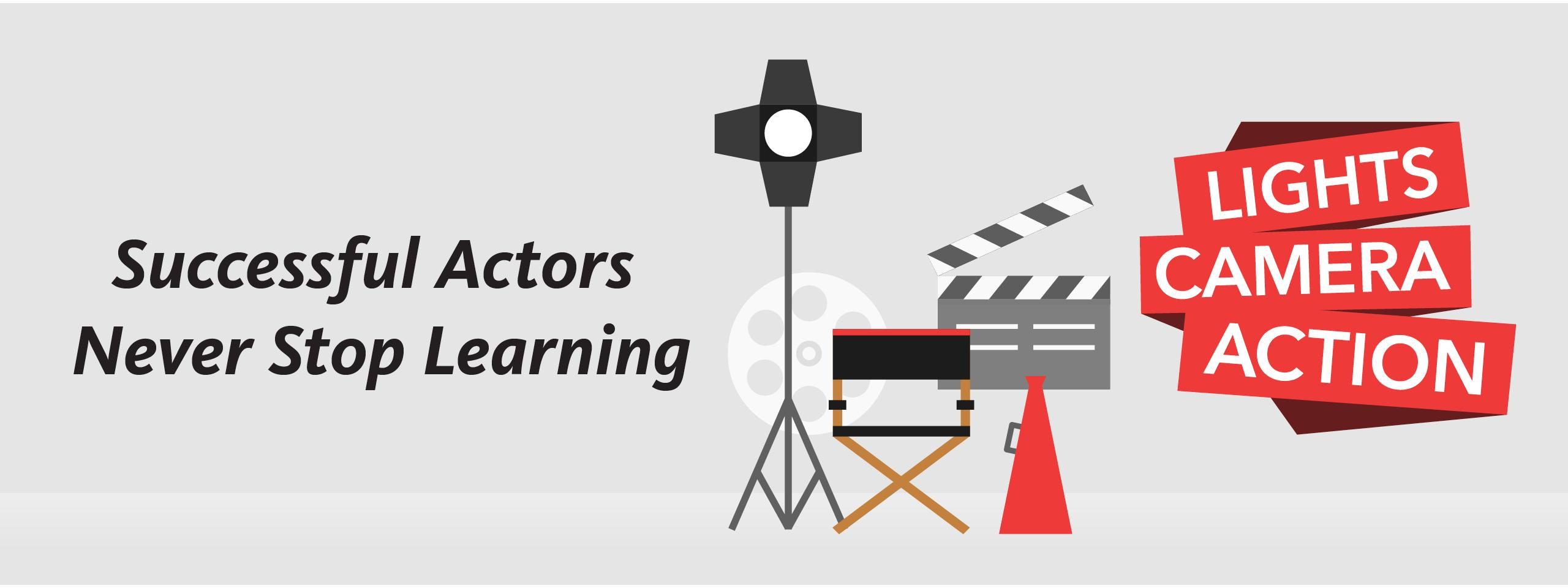 Successful Actors Never Stop Learning, Lights, Camera, Action