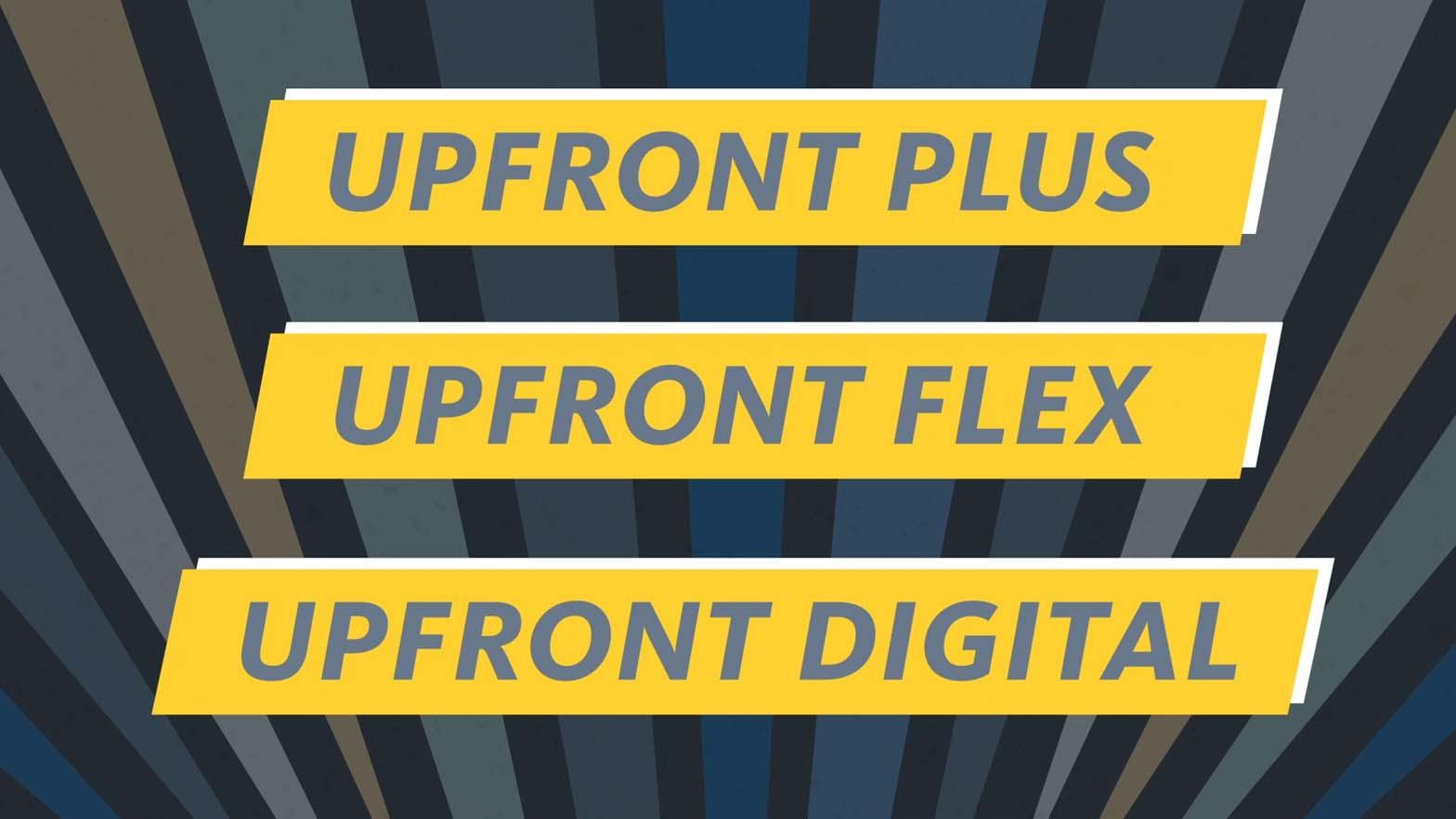 """Upfront Plus"" ""Upfront Flex"" and ""Upfront Digital"" on 3 separate rows in grey, each on a Yellow banner with a white drop shadow."