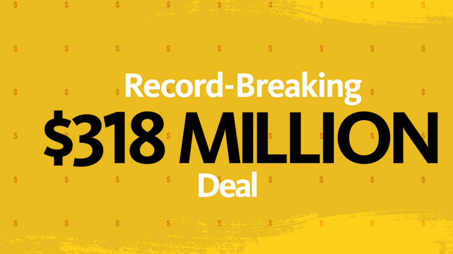 """Record Breaking"" in white font, font-size small. ""$318 Million"" on line 2 in black font, font-size large. ""Deal"" on line 3 in white, font-size small. All centered on yellow and mustard textured background."
